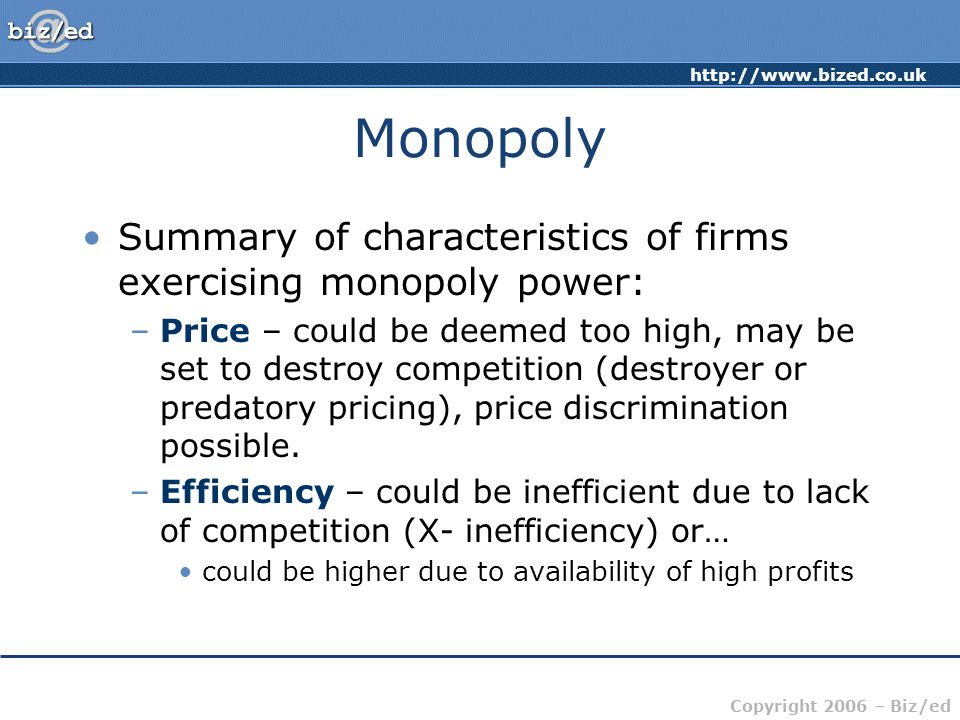 Copyright 2006 – Biz/ed Monopoly Summary of characteristics of firms exercising monopoly power: –Price – could be deemed too high, may be set to destroy competition (destroyer or predatory pricing), price discrimination possible.