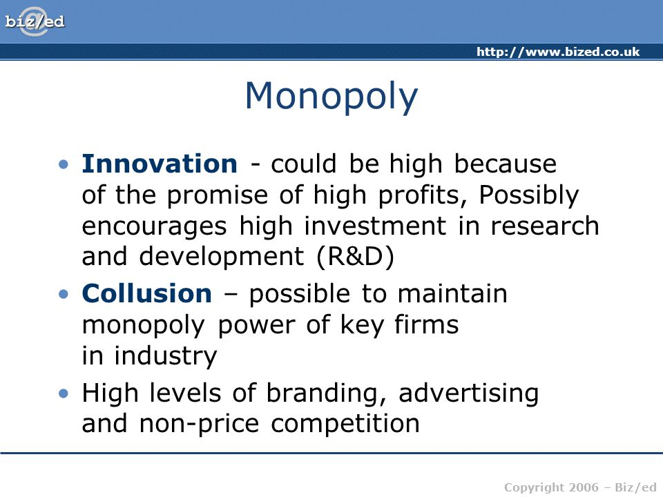 Copyright 2006 – Biz/ed Monopoly Innovation - could be high because of the promise of high profits, Possibly encourages high investment in research and development (R&D) Collusion – possible to maintain monopoly power of key firms in industry High levels of branding, advertising and non-price competition