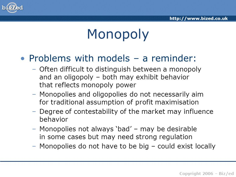 Copyright 2006 – Biz/ed Monopoly Problems with models – a reminder: –Often difficult to distinguish between a monopoly and an oligopoly – both may exhibit behavior that reflects monopoly power –Monopolies and oligopolies do not necessarily aim for traditional assumption of profit maximisation –Degree of contestability of the market may influence behavior –Monopolies not always 'bad' – may be desirable in some cases but may need strong regulation –Monopolies do not have to be big – could exist locally
