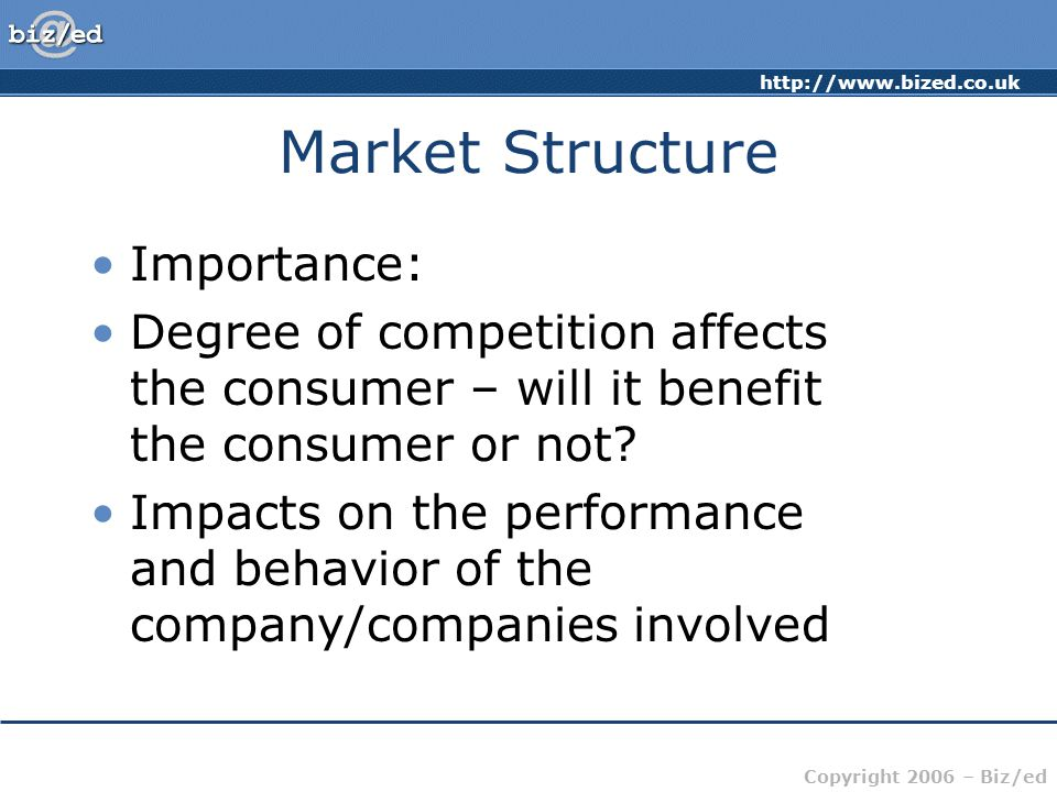 Copyright 2006 – Biz/ed Market Structure Importance: Degree of competition affects the consumer – will it benefit the consumer or not.