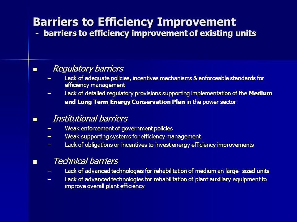 Barriers to Efficiency Improvement - barriers to efficiency improvement of existing units Regulatory barriers Regulatory barriers –Lack of adequate policies, incentives mechanisms & enforceable standards for efficiency management –Lack of detailed regulatory provisions supporting implementation of the Medium and Long Term Energy Conservation Plan in the power sector Institutional barriers Institutional barriers –Weak enforcement of government policies –Weak supporting systems for efficiency management –Lack of obligations or incentives to invest energy efficiency improvements Technical barriers Technical barriers –Lack of advanced technologies for rehabilitation of medium an large- sized units –Lack of advanced technologies for rehabilitation of plant auxiliary equipment to improve overall plant efficiency