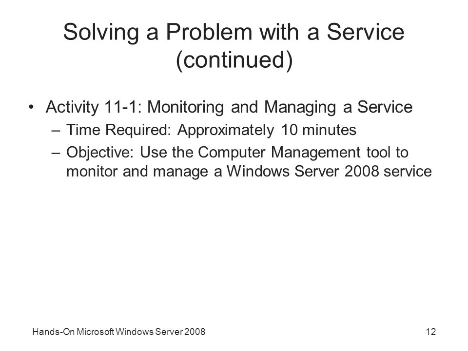 Hands-On Microsoft Windows Server Solving a Problem with a Service (continued) Activity 11-1: Monitoring and Managing a Service –Time Required: Approximately 10 minutes –Objective: Use the Computer Management tool to monitor and manage a Windows Server 2008 service