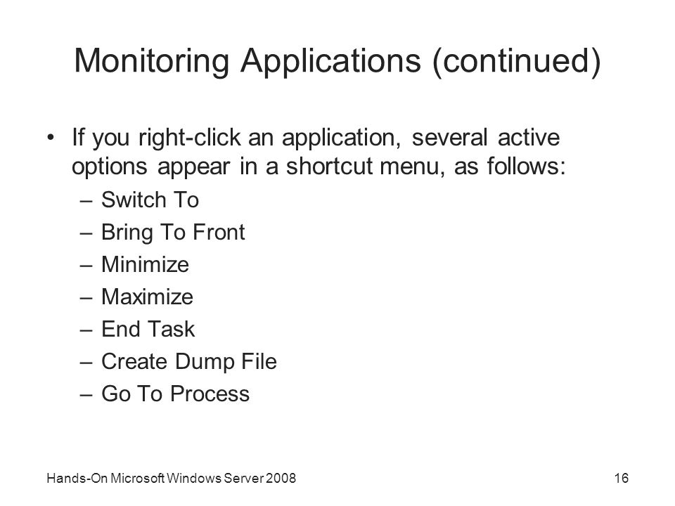 Hands-On Microsoft Windows Server Monitoring Applications (continued) If you right-click an application, several active options appear in a shortcut menu, as follows: –Switch To –Bring To Front –Minimize –Maximize –End Task –Create Dump File –Go To Process