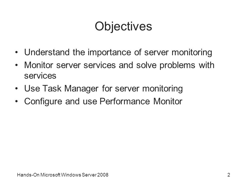 Hands-On Microsoft Windows Server Objectives Understand the importance of server monitoring Monitor server services and solve problems with services Use Task Manager for server monitoring Configure and use Performance Monitor