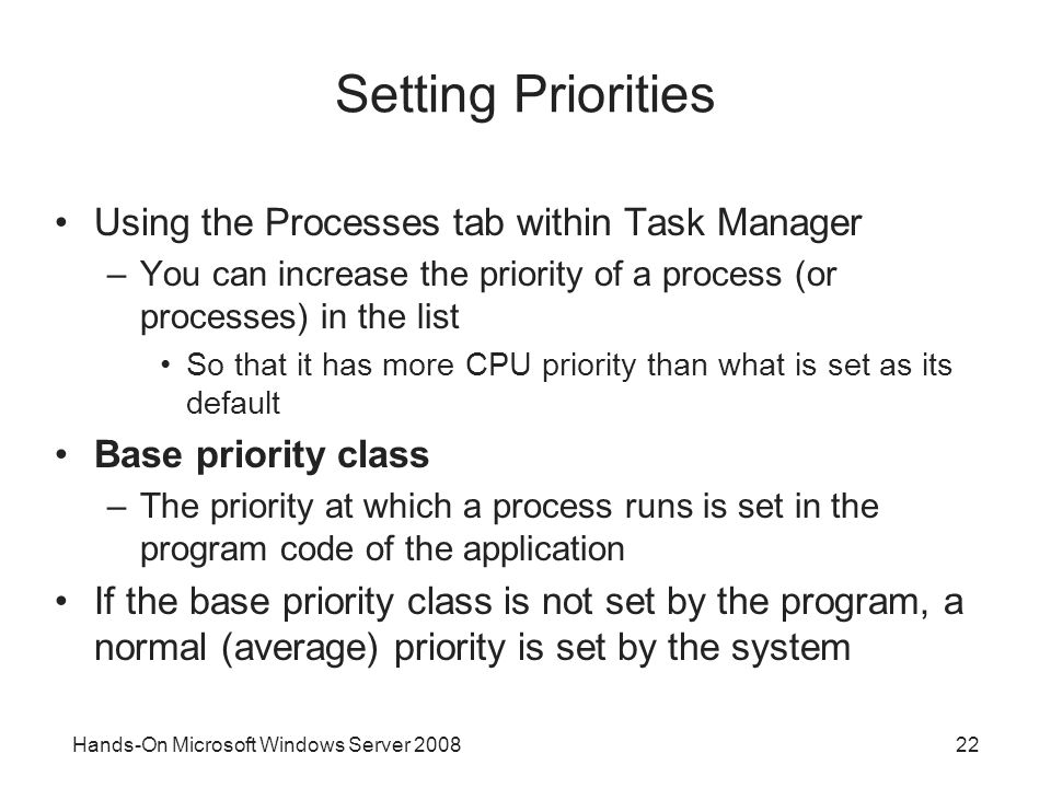 Hands-On Microsoft Windows Server Setting Priorities Using the Processes tab within Task Manager –You can increase the priority of a process (or processes) in the list So that it has more CPU priority than what is set as its default Base priority class –The priority at which a process runs is set in the program code of the application If the base priority class is not set by the program, a normal (average) priority is set by the system