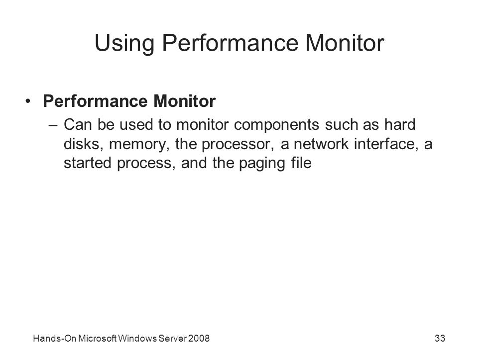 Hands-On Microsoft Windows Server Using Performance Monitor Performance Monitor –Can be used to monitor components such as hard disks, memory, the processor, a network interface, a started process, and the paging file