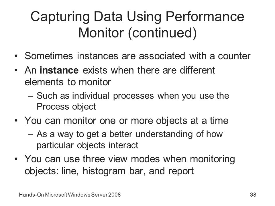 Hands-On Microsoft Windows Server Capturing Data Using Performance Monitor (continued) Sometimes instances are associated with a counter An instance exists when there are different elements to monitor –Such as individual processes when you use the Process object You can monitor one or more objects at a time –As a way to get a better understanding of how particular objects interact You can use three view modes when monitoring objects: line, histogram bar, and report