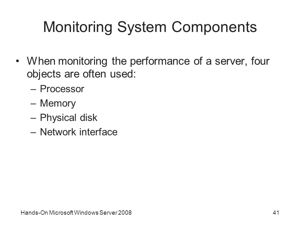 Hands-On Microsoft Windows Server Monitoring System Components When monitoring the performance of a server, four objects are often used: –Processor –Memory –Physical disk –Network interface