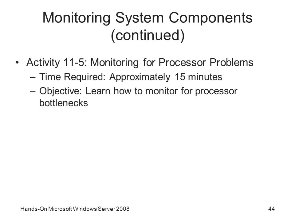 Hands-On Microsoft Windows Server Monitoring System Components (continued) Activity 11-5: Monitoring for Processor Problems –Time Required: Approximately 15 minutes –Objective: Learn how to monitor for processor bottlenecks