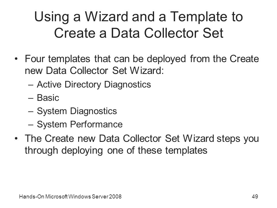 Hands-On Microsoft Windows Server Using a Wizard and a Template to Create a Data Collector Set Four templates that can be deployed from the Create new Data Collector Set Wizard: –Active Directory Diagnostics –Basic –System Diagnostics –System Performance The Create new Data Collector Set Wizard steps you through deploying one of these templates