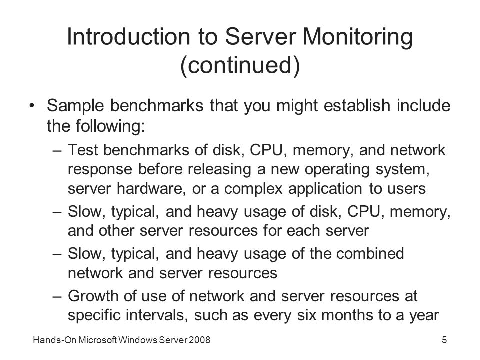 Hands-On Microsoft Windows Server Introduction to Server Monitoring (continued) Sample benchmarks that you might establish include the following: –Test benchmarks of disk, CPU, memory, and network response before releasing a new operating system, server hardware, or a complex application to users –Slow, typical, and heavy usage of disk, CPU, memory, and other server resources for each server –Slow, typical, and heavy usage of the combined network and server resources –Growth of use of network and server resources at specific intervals, such as every six months to a year