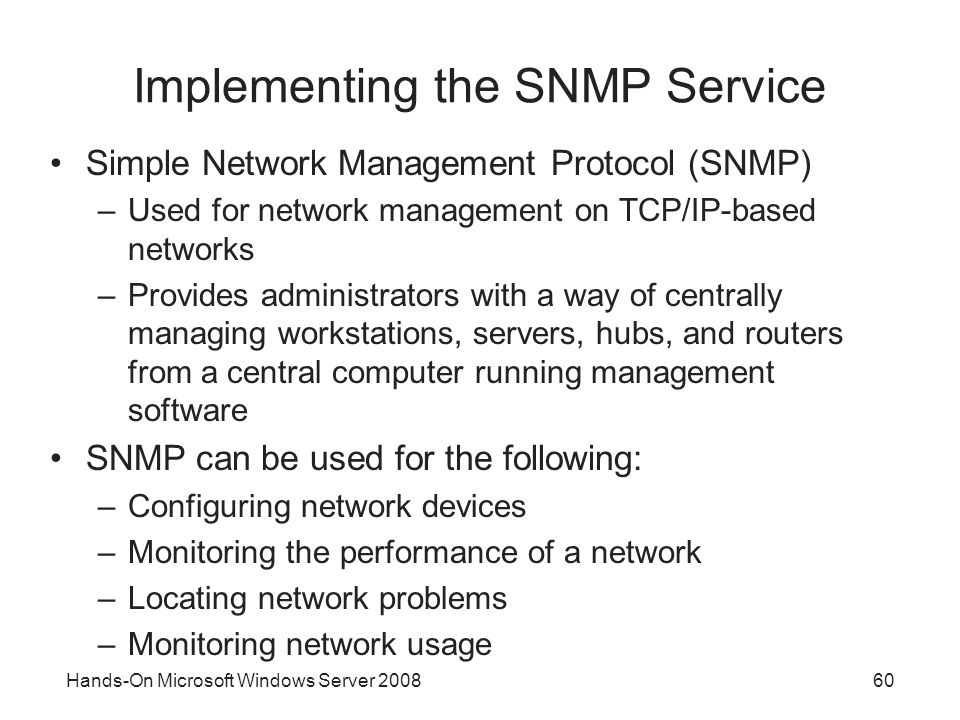 Hands-On Microsoft Windows Server Implementing the SNMP Service Simple Network Management Protocol (SNMP) –Used for network management on TCP/IP-based networks –Provides administrators with a way of centrally managing workstations, servers, hubs, and routers from a central computer running management software SNMP can be used for the following: –Configuring network devices –Monitoring the performance of a network –Locating network problems –Monitoring network usage
