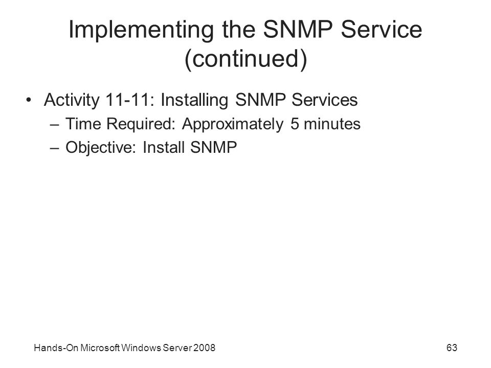 Hands-On Microsoft Windows Server Implementing the SNMP Service (continued) Activity 11-11: Installing SNMP Services –Time Required: Approximately 5 minutes –Objective: Install SNMP