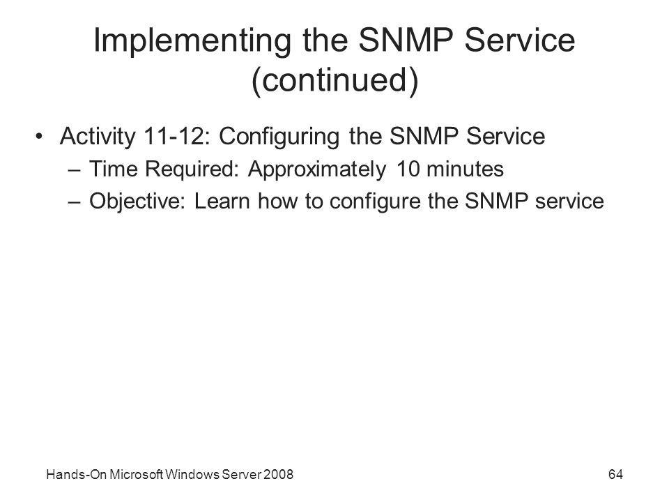 Hands-On Microsoft Windows Server Implementing the SNMP Service (continued) Activity 11-12: Configuring the SNMP Service –Time Required: Approximately 10 minutes –Objective: Learn how to configure the SNMP service