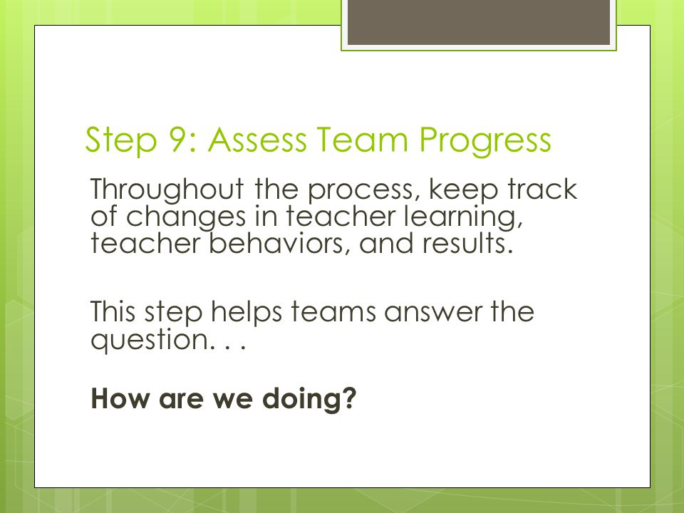 Step 9: Assess Team Progress Throughout the process, keep track of changes in teacher learning, teacher behaviors, and results.