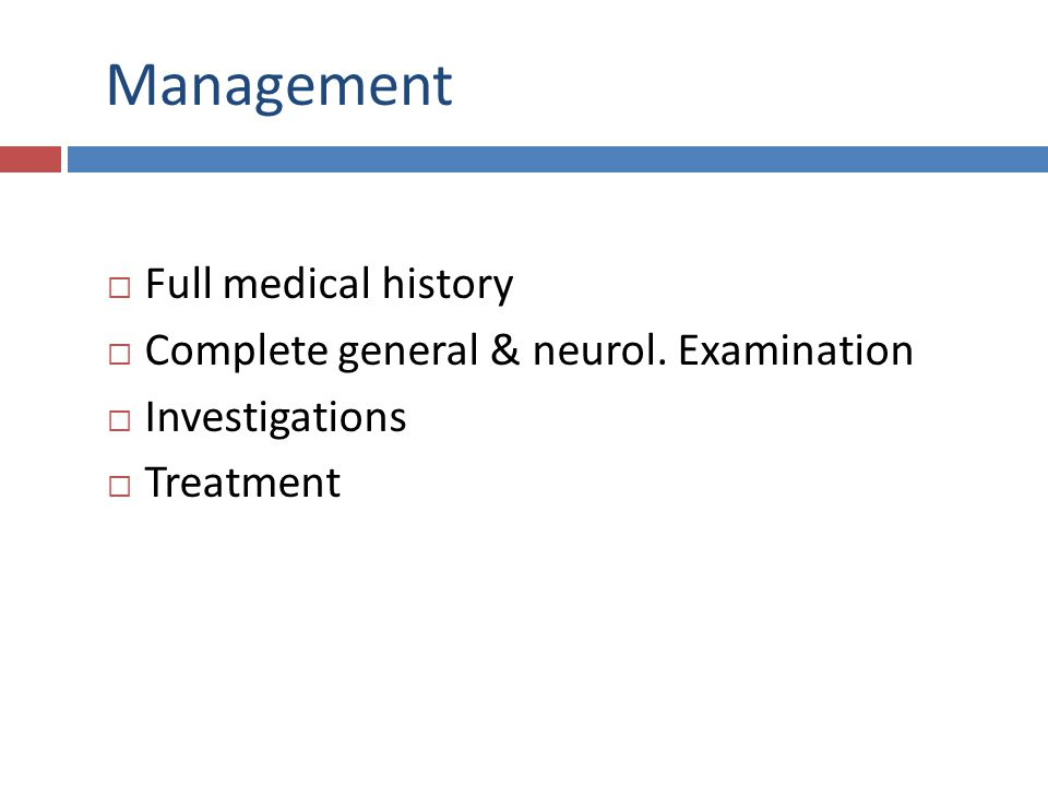 Management  Full medical history  Complete general & neurol. Examination  Investigations  Treatment