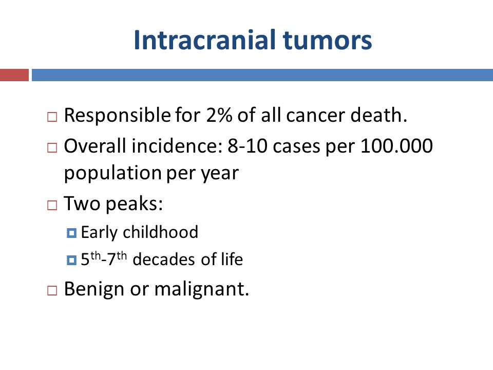 Intracranial tumors  Responsible for 2% of all cancer death.  Overall incidence: 8-10 cases per 100.000 population per year  Two peaks:  Early chi