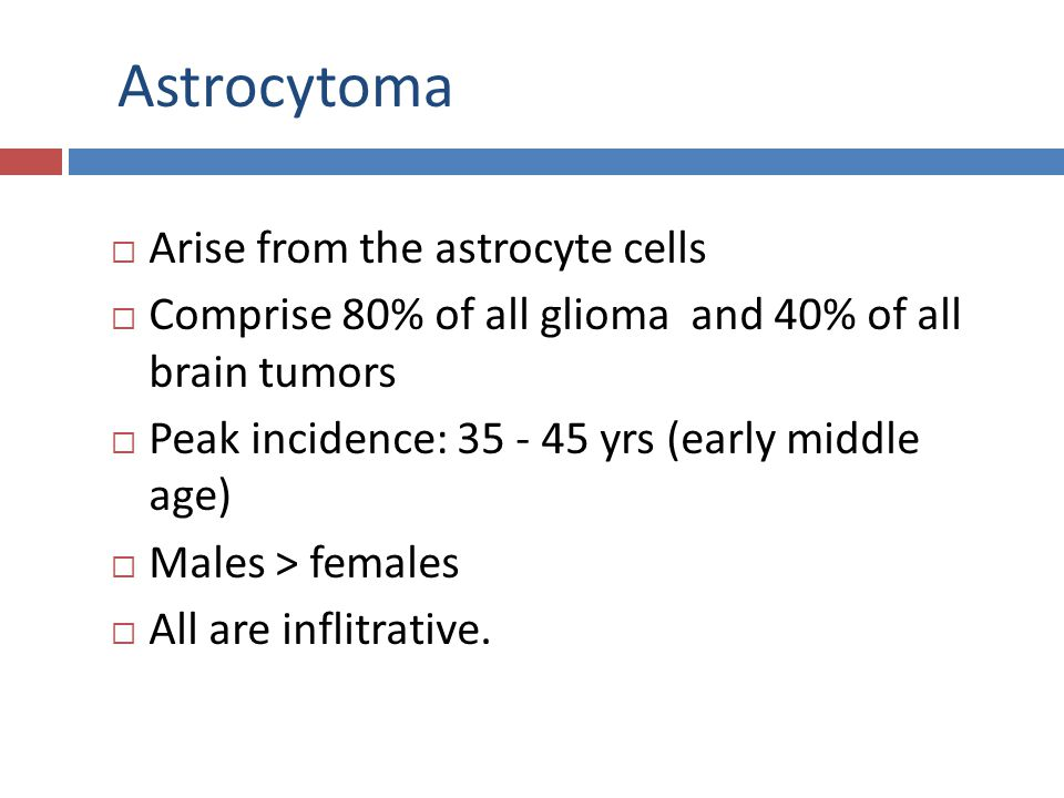 Astrocytoma  Arise from the astrocyte cells  Comprise 80% of all glioma and 40% of all brain tumors  Peak incidence: 35 - 45 yrs (early middle age)