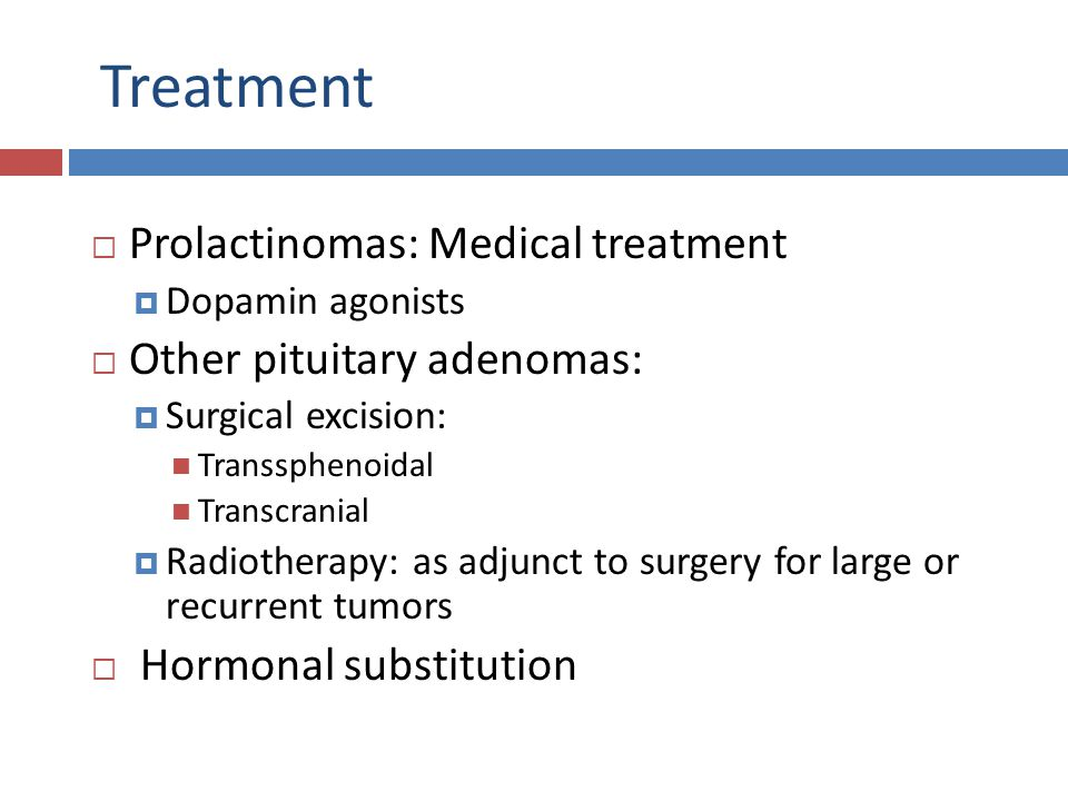 Treatment  Prolactinomas: Medical treatment  Dopamin agonists  Other pituitary adenomas:  Surgical excision: Transsphenoidal Transcranial  Radiot