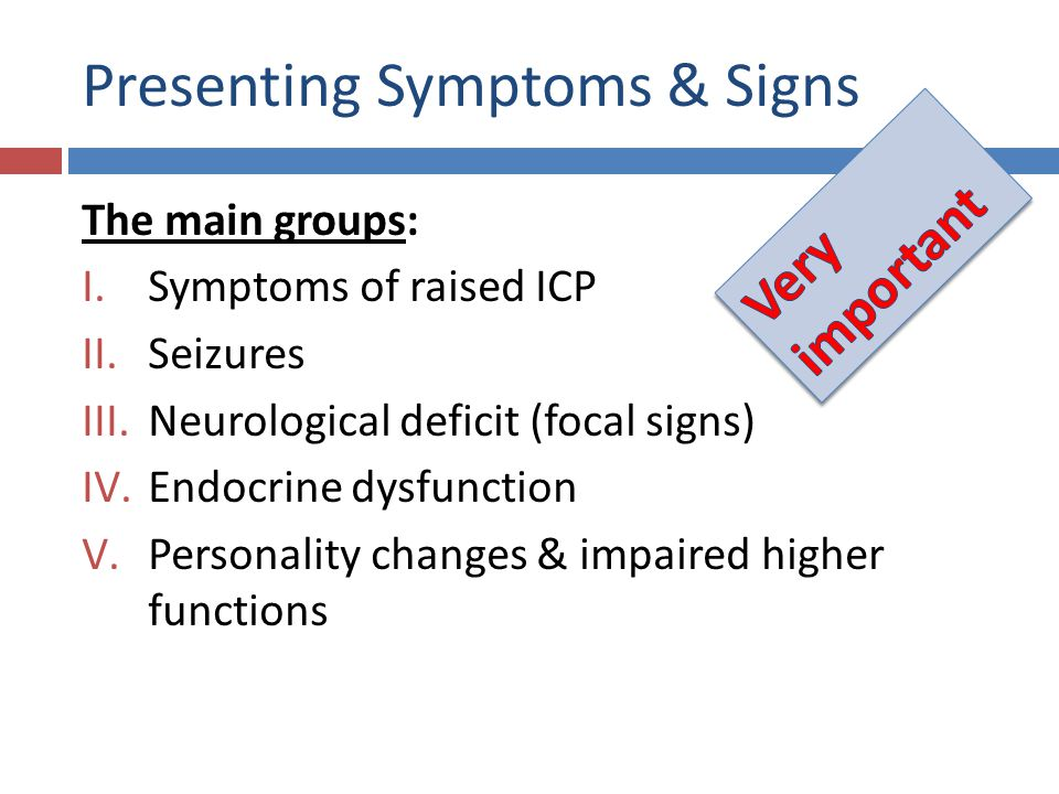Presenting Symptoms & Signs The main groups: I.Symptoms of raised ICP II.Seizures III.Neurological deficit (focal signs) IV.Endocrine dysfunction V.Pe