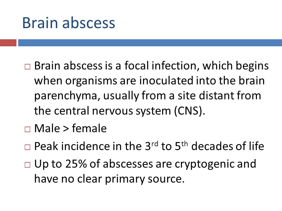 Brain abscess  Brain abscess is a focal infection, which begins when organisms are inoculated into the brain parenchyma, usually from a site distant