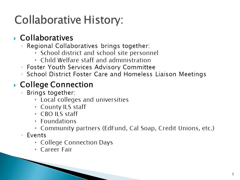  Collaboratives ◦ Regional Collaboratives brings together:  School district and school site personnel  Child Welfare staff and administration ◦ Foster Youth Services Advisory Committee ◦ School District Foster Care and Homeless Liaison Meetings  College Connection ◦ Brings together:  Local colleges and universities  County ILS staff  CBO ILS staff  Foundations  Community partners (EdFund, Cal Soap, Credit Unions, etc.) ◦ Events  College Connection Days  Career Fair 5