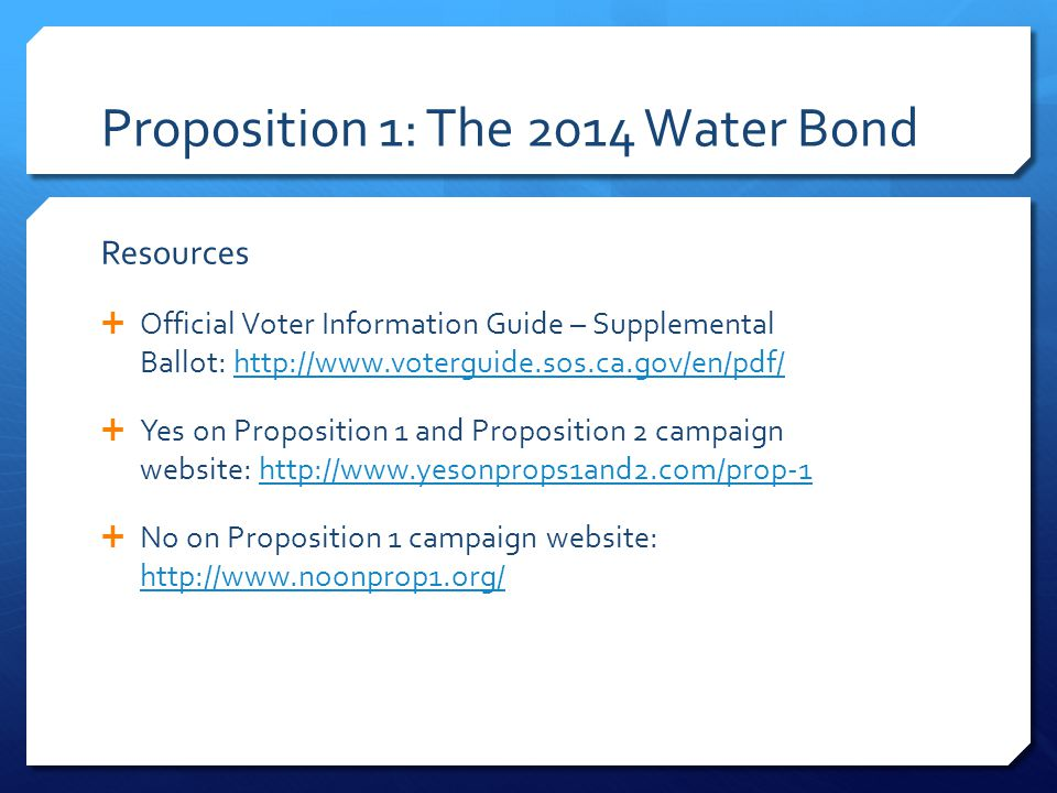 Proposition 1: The 2014 Water Bond Resources  Official Voter Information Guide – Supplemental Ballot:    Yes on Proposition 1 and Proposition 2 campaign website:    No on Proposition 1 campaign website: