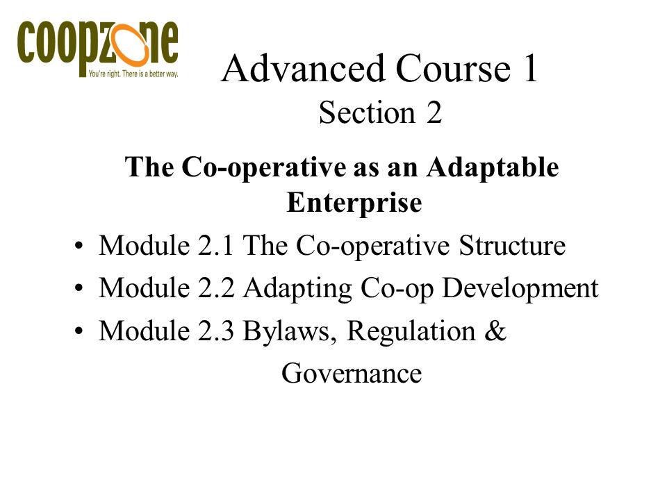 Advanced Course 1 Section 2 The Co-operative as an Adaptable Enterprise Module 2.1 The Co-operative Structure Module 2.2 Adapting Co-op Development Module 2.3 Bylaws, Regulation & Governance