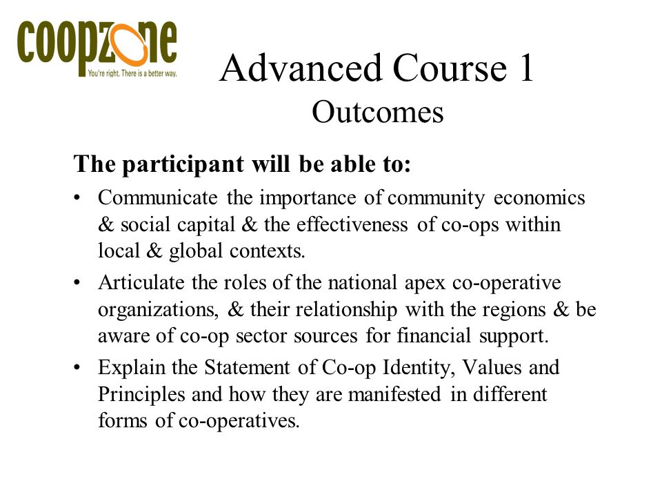 Advanced Course 1 Outcomes The participant will be able to: Communicate the importance of community economics & social capital & the effectiveness of co-ops within local & global contexts.