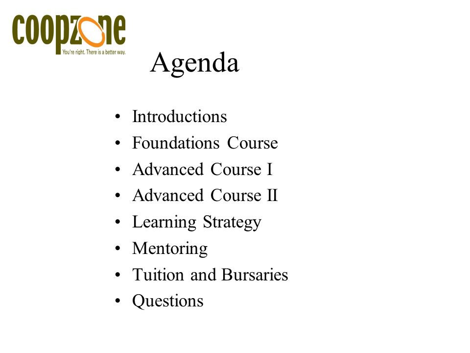 Agenda Introductions Foundations Course Advanced Course I Advanced Course II Learning Strategy Mentoring Tuition and Bursaries Questions