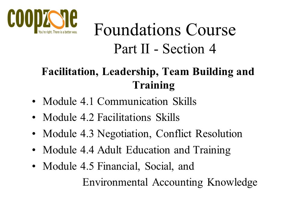 Foundations Course Part II - Section 4 Facilitation, Leadership, Team Building and Training Module 4.1 Communication Skills Module 4.2 Facilitations Skills Module 4.3 Negotiation, Conflict Resolution Module 4.4 Adult Education and Training Module 4.5 Financial, Social, and Environmental Accounting Knowledge