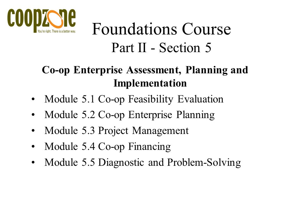Foundations Course Part II - Section 5 Co-op Enterprise Assessment, Planning and Implementation Module 5.1 Co-op Feasibility Evaluation Module 5.2 Co-op Enterprise Planning Module 5.3 Project Management Module 5.4 Co-op Financing Module 5.5 Diagnostic and Problem-Solving