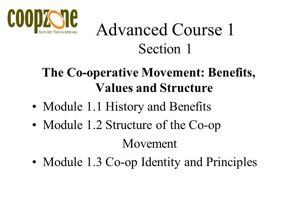 Advanced Course 1 Section 1 The Co-operative Movement: Benefits, Values and Structure Module 1.1 History and Benefits Module 1.2 Structure of the Co-op Movement Module 1.3 Co-op Identity and Principles