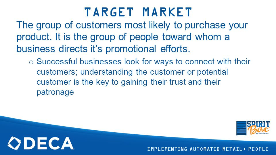 TARGET MARKET The group of customers most likely to purchase your product.