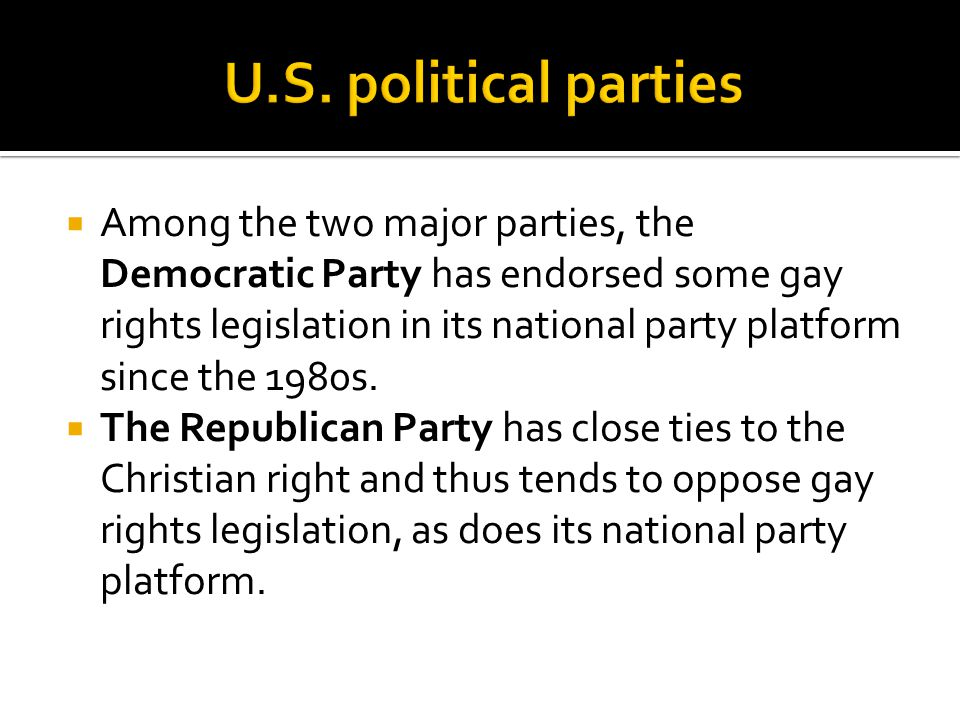  Among the two major parties, the Democratic Party has endorsed some gay rights legislation in its national party platform since the 1980s.