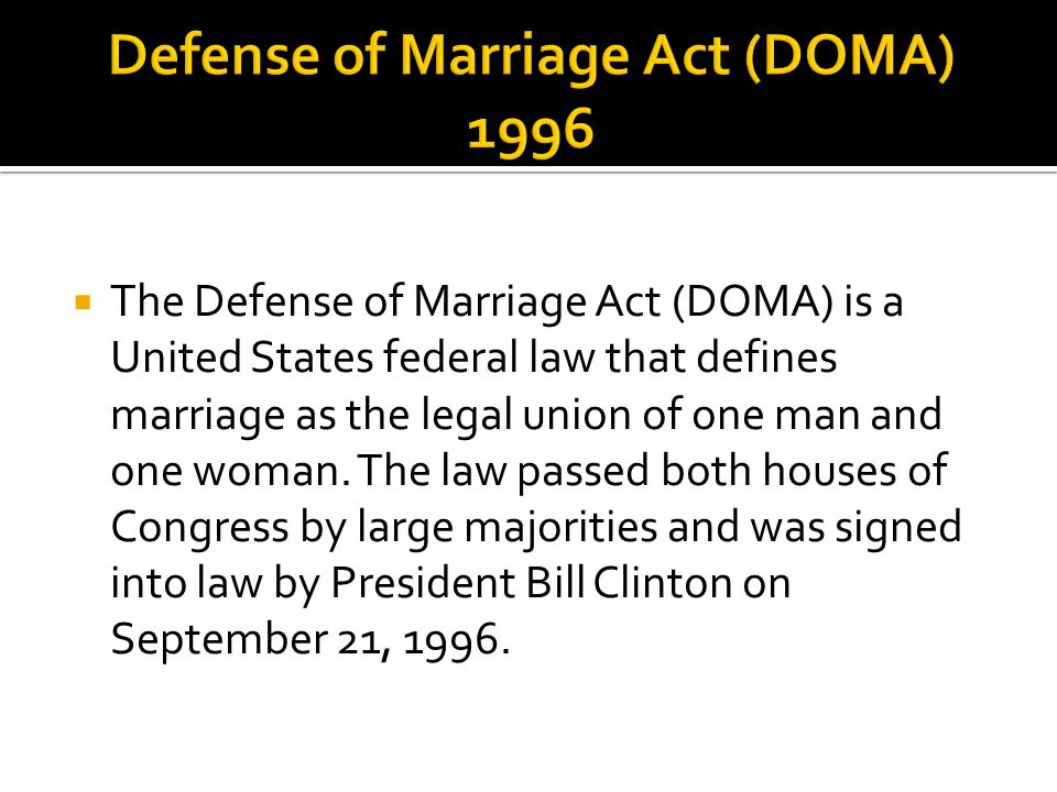  The Defense of Marriage Act (DOMA) is a United States federal law that defines marriage as the legal union of one man and one woman.