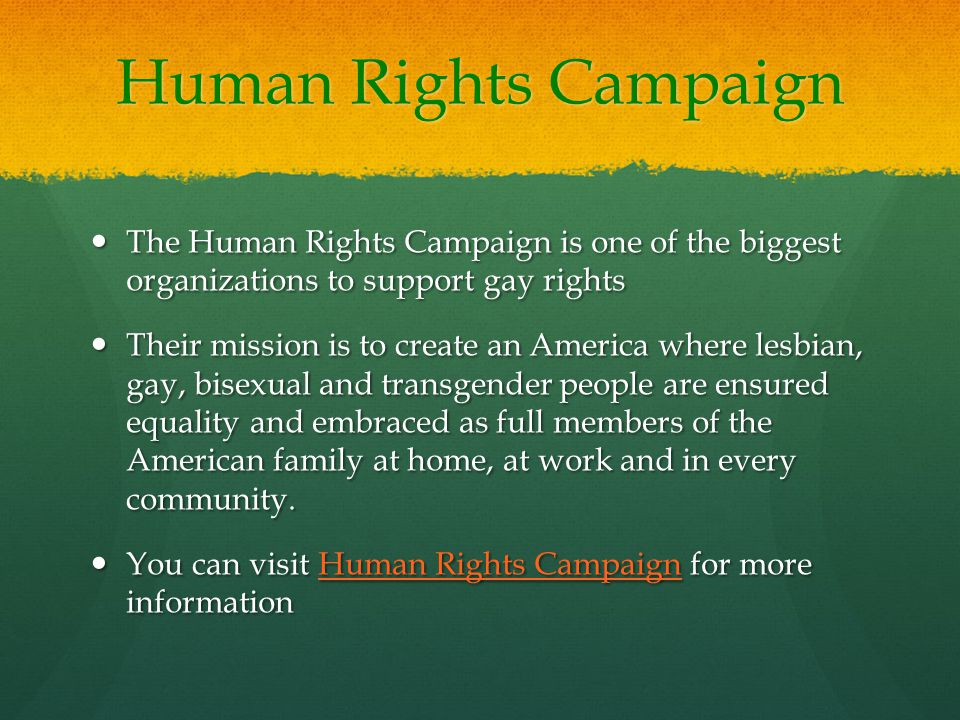 Human Rights Campaign The Human Rights Campaign is one of the biggest organizations to support gay rights The Human Rights Campaign is one of the biggest organizations to support gay rights Their mission is to create an America where lesbian, gay, bisexual and transgender people are ensured equality and embraced as full members of the American family at home, at work and in every community.
