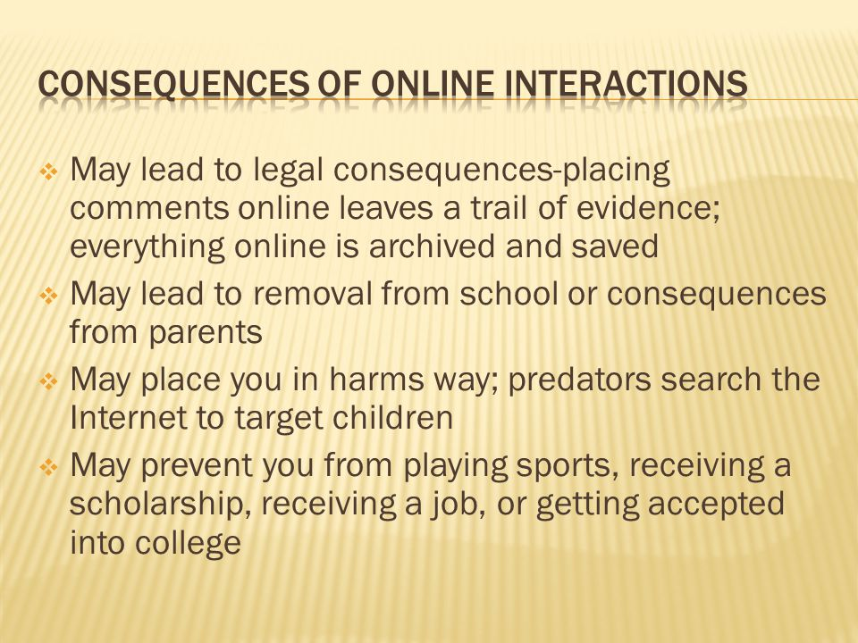  May lead to legal consequences-placing comments online leaves a trail of evidence; everything online is archived and saved  May lead to removal from school or consequences from parents  May place you in harms way; predators search the Internet to target children  May prevent you from playing sports, receiving a scholarship, receiving a job, or getting accepted into college