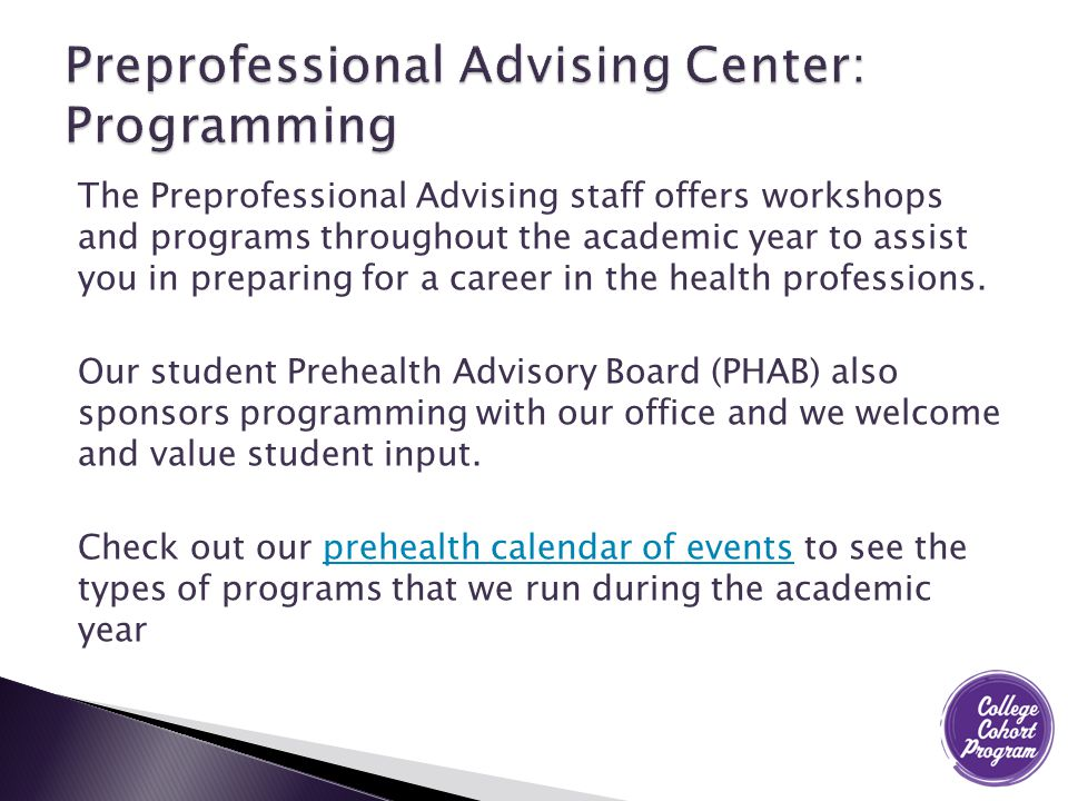 The Preprofessional Advising staff offers workshops and programs throughout the academic year to assist you in preparing for a career in the health professions.
