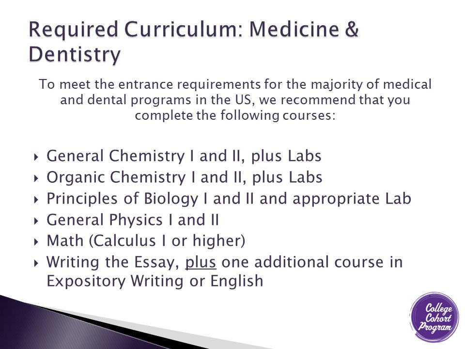 To meet the entrance requirements for the majority of medical and dental programs in the US, we recommend that you complete the following courses:  General Chemistry I and II, plus Labs  Organic Chemistry I and II, plus Labs  Principles of Biology I and II and appropriate Lab  General Physics I and II  Math (Calculus I or higher)  Writing the Essay, plus one additional course in Expository Writing or English