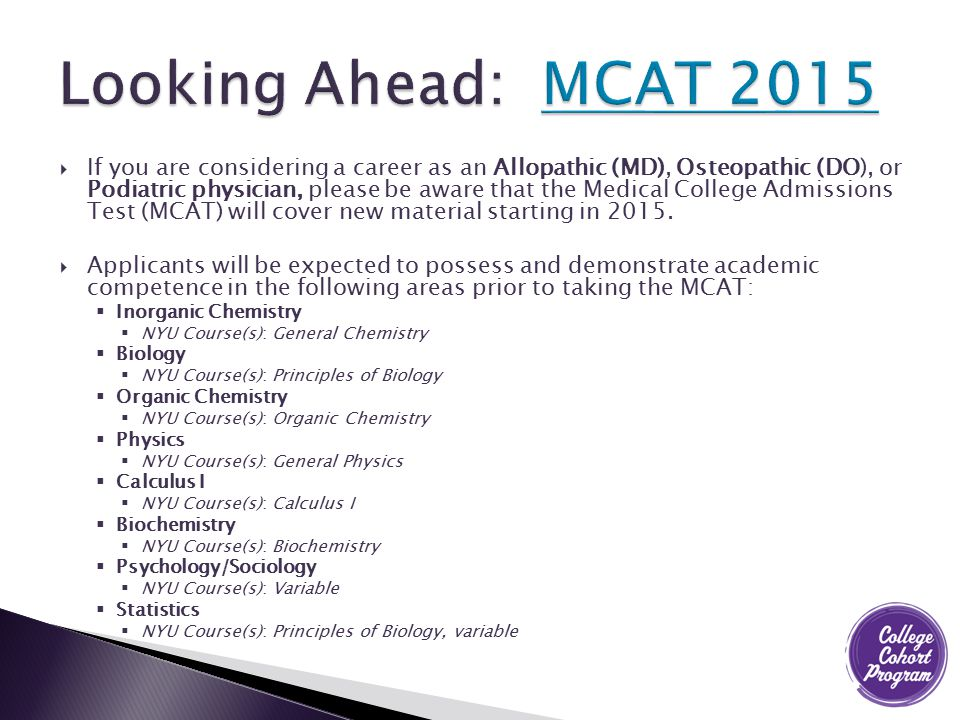  If you are considering a career as an Allopathic (MD), Osteopathic (DO), or Podiatric physician, please be aware that the Medical College Admissions Test (MCAT) will cover new material starting in 2015.