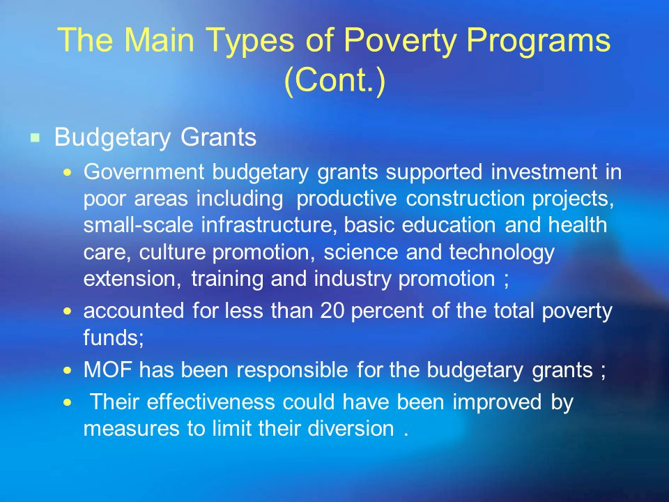 The Main Types of Poverty Programs (Cont.)  Budgetary Grants Government budgetary grants supported investment in poor areas including productive construction projects, small-scale infrastructure, basic education and health care, culture promotion, science and technology extension, training and industry promotion ; accounted for less than 20 percent of the total poverty funds; MOF has been responsible for the budgetary grants ; Their effectiveness could have been improved by measures to limit their diversion.