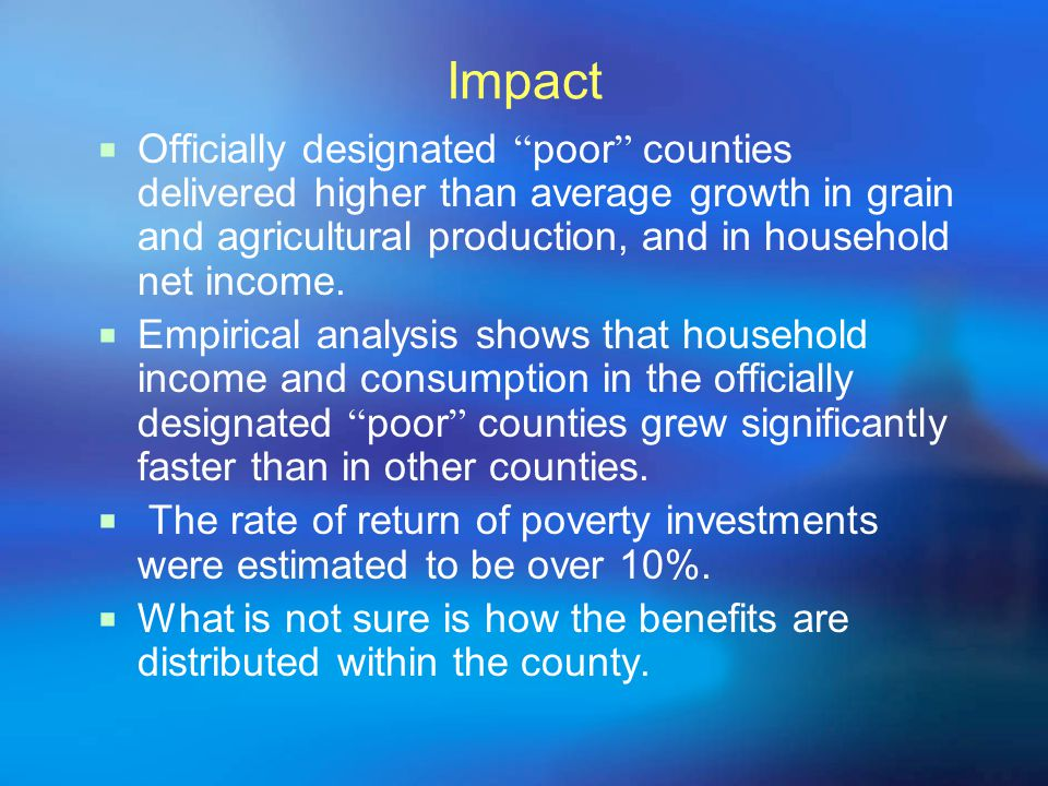 Impact  Officially designated poor counties delivered higher than average growth in grain and agricultural production, and in household net income.