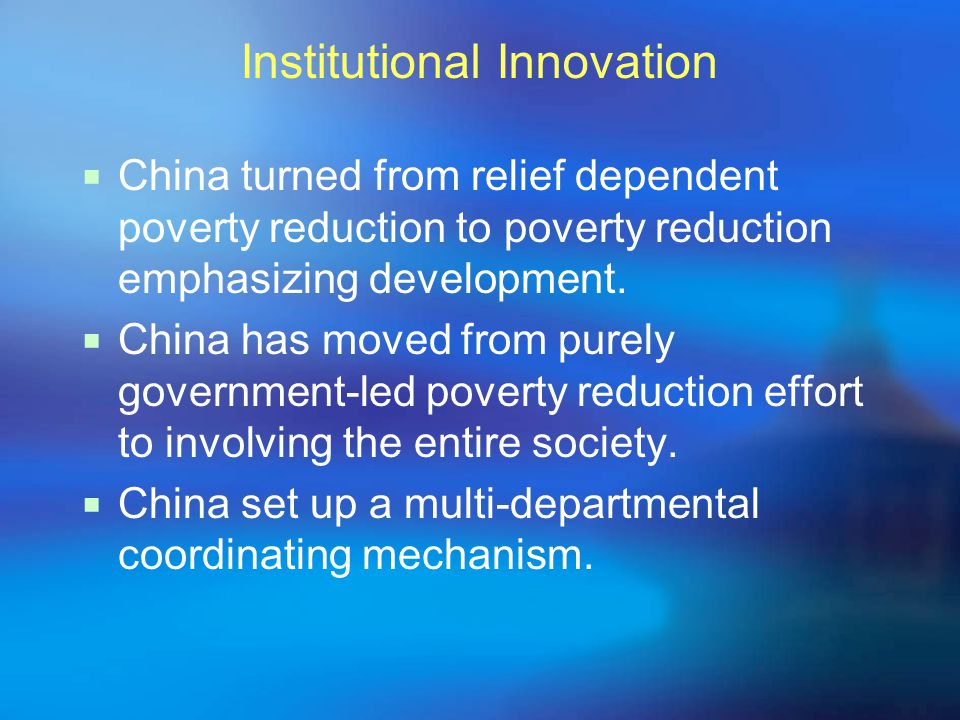 Institutional Innovation  China turned from relief dependent poverty reduction to poverty reduction emphasizing development.