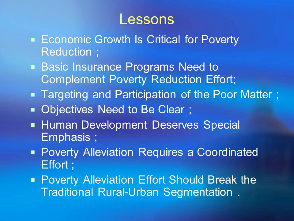 Lessons  Economic Growth Is Critical for Poverty Reduction ;  Basic Insurance Programs Need to Complement Poverty Reduction Effort;  Targeting and Participation of the Poor Matter ;  Objectives Need to Be Clear ;  Human Development Deserves Special Emphasis ;  Poverty Alleviation Requires a Coordinated Effort ;  Poverty Alleviation Effort Should Break the Traditional Rural-Urban Segmentation.
