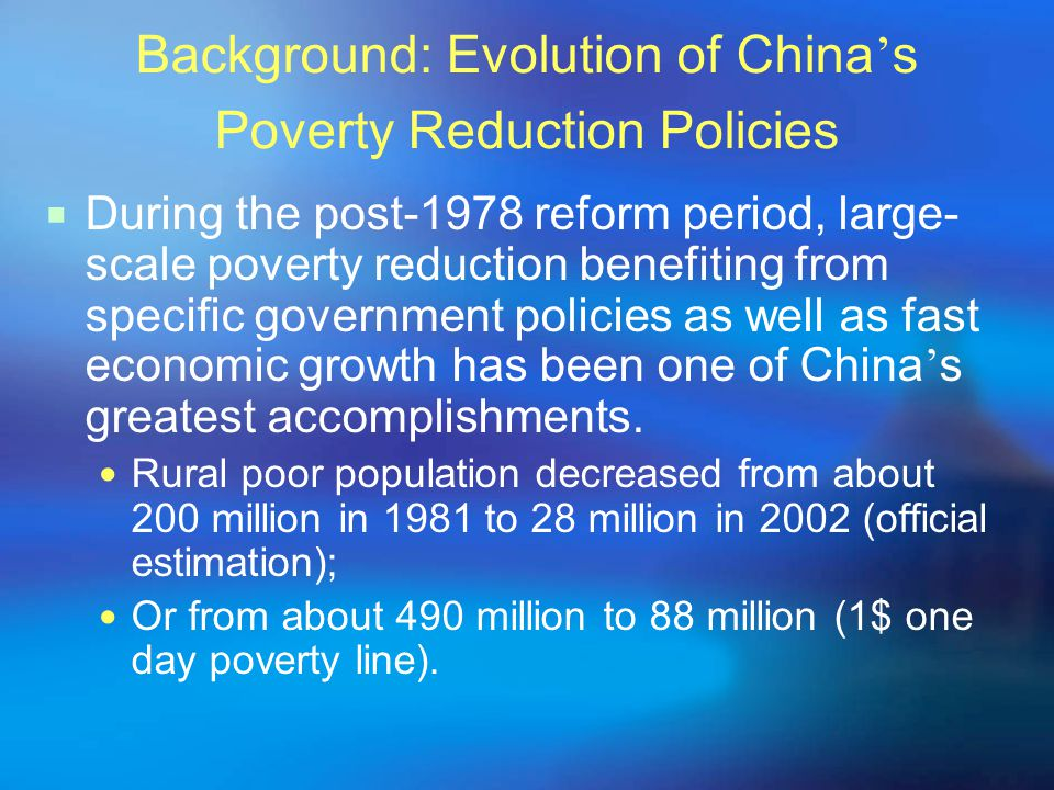 Background: Evolution of China ' s Poverty Reduction Policies  During the post-1978 reform period, large- scale poverty reduction benefiting from specific government policies as well as fast economic growth has been one of China ' s greatest accomplishments.