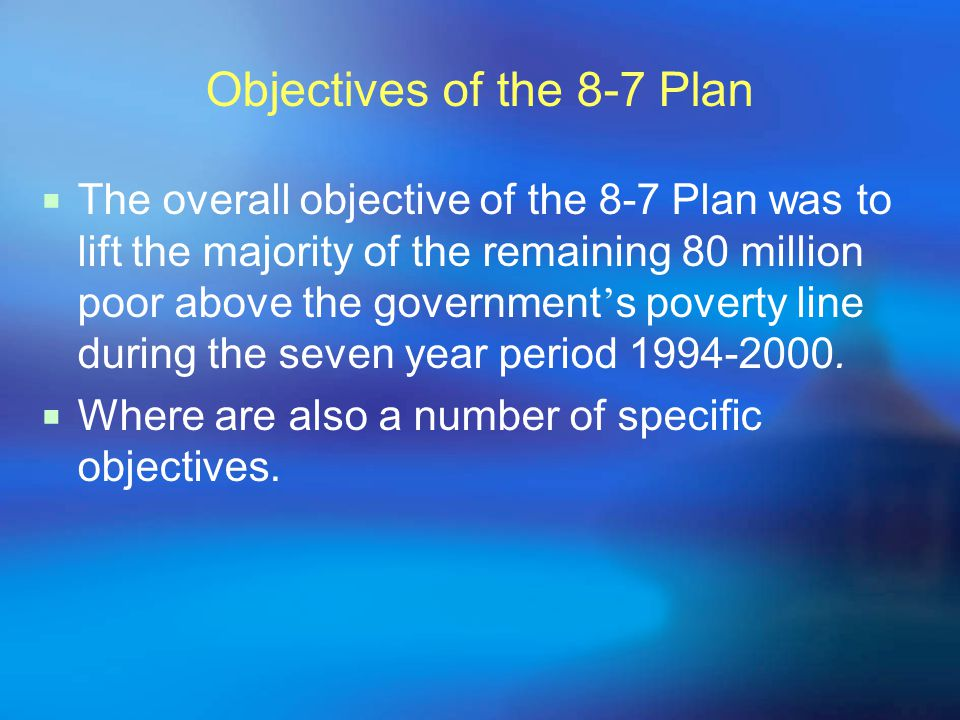 Objectives of the 8-7 Plan  The overall objective of the 8-7 Plan was to lift the majority of the remaining 80 million poor above the government ' s poverty line during the seven year period