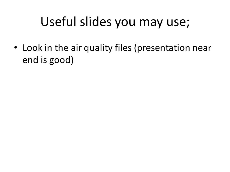 Useful slides you may use; Look in the air quality files (presentation near end is good)