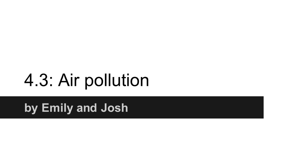 4.3: Air pollution by Emily and Josh