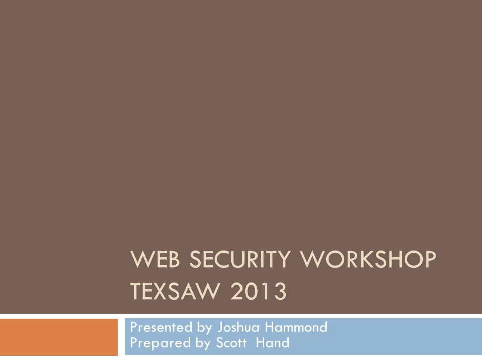 WEB SECURITY WORKSHOP TEXSAW 2013 Presented by Joshua Hammond Prepared by Scott Hand